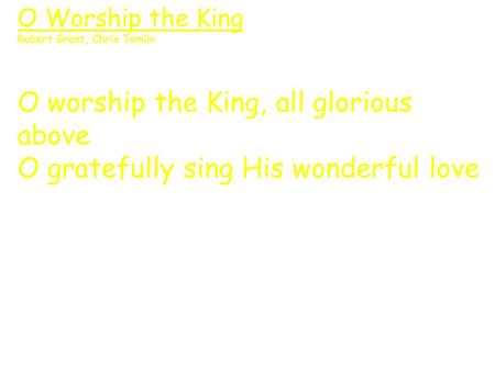 O Worship the King Robert Grant, Chris Tomlin O worship the King, all glorious above O gratefully sing His wonderful love.