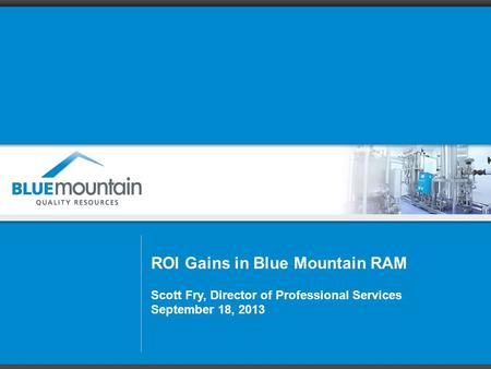ROI Gains in Blue Mountain RAM Scott Fry, Director of Professional Services September 18, 2013.