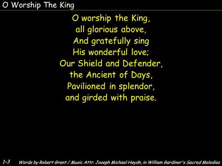 O Worship The King 1-3 O worship the King, all glorious above, And gratefully sing His wonderful love; Our Shield and Defender, the Ancient of Days, Pavilioned.
