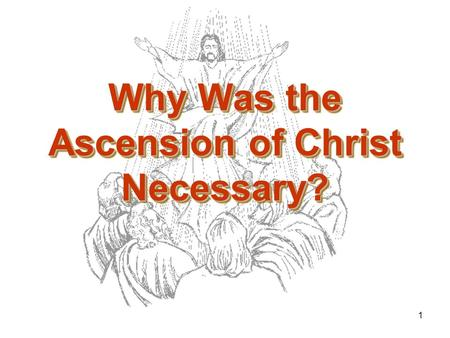 1 Why Was the Ascension of Christ Necessary?. 2 The Ascension Was Necessary that Christ Might Send the Holy Spirit.