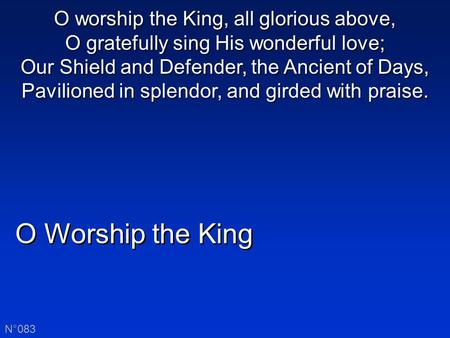 O Worship the King N°083 O worship the King, all glorious above, O gratefully sing His wonderful love; Our Shield and Defender, the Ancient of Days, Pavilioned.