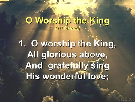 1. O worship the King, All glorious above, And gratefully sing His wonderful love; O Worship the King [10 Green]