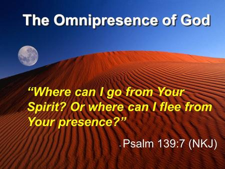 "The Omnipresence of God ""Where can I go from Your Spirit? Or where can I flee from Your presence?"" - Psalm 139:7 (NKJ)"