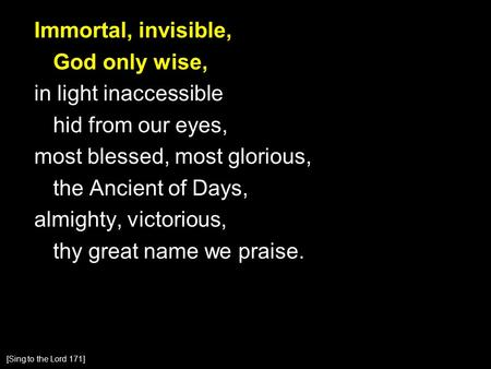 Immortal, invisible, God only wise, in light inaccessible hid from our eyes, most blessed, most glorious, the Ancient of Days, almighty, victorious, thy.