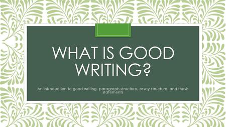 What is Good Writing? An introduction to good writing, paragraph structure, essay structure, and thesis statements.