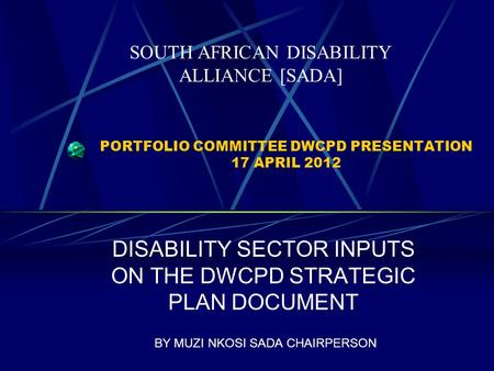 PORTFOLIO COMMITTEE DWCPD PRESENTATION 17 APRIL 2012 DISABILITY SECTOR INPUTS ON THE DWCPD STRATEGIC PLAN DOCUMENT BY MUZI NKOSI SADA CHAIRPERSON SOUTH.
