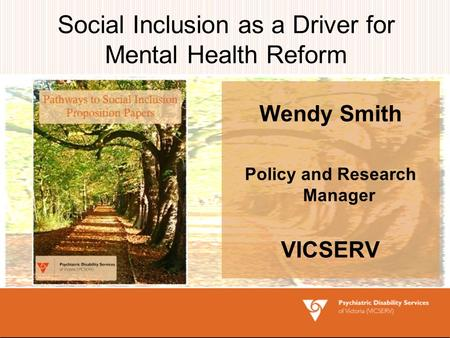 Social Inclusion as a Driver for Mental Health Reform Wendy Smith Policy and Research Manager VICSERV.
