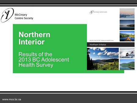 Www.mcs.bc.ca Northern Interior Results of the 2013 BC Adolescent Health Survey.