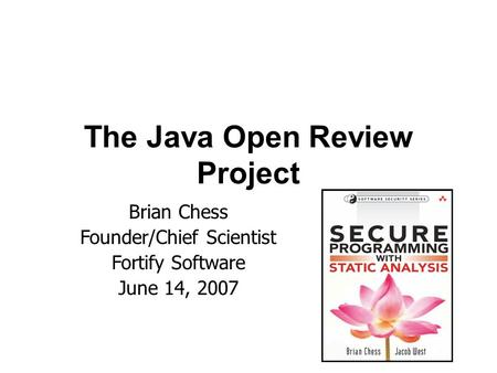 The Java Open Review Project Brian Chess Founder/Chief Scientist Fortify Software June 14, 2007.