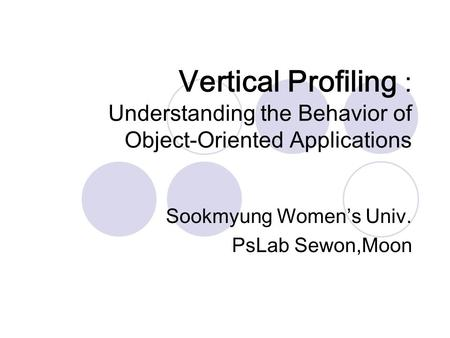 Vertical Profiling : Understanding the Behavior of Object-Oriented Applications Sookmyung Women's Univ. PsLab Sewon,Moon.