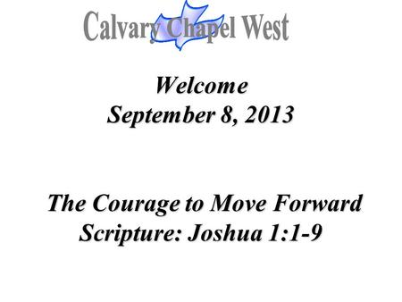 Welcome September 8, 2013 The Courage to Move Forward Scripture: Joshua 1:1-9.