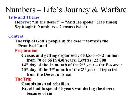 "Numbers – Life's Journey & Warfare Title and Theme Hebrew: ""In the desert"" – ""And He spoke"" (120 times) Septuagint: Numbers – Census (twice) Content The."