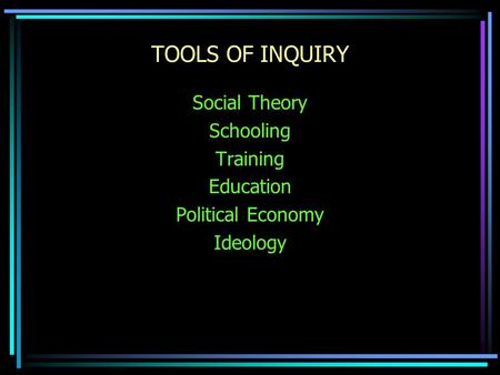 TOOLS OF INQUIRY Social Theory Schooling Training Education Political Economy Ideology.