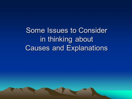 Some Issues to Consider in thinking about Causes and Explanations.