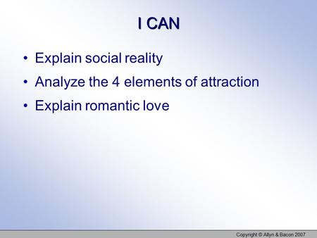 I CAN Explain social reality Analyze the 4 elements of attraction Explain romantic love Copyright © Allyn & Bacon 2007.