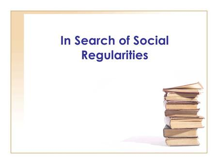 In Search of Social Regularities. Social scientific logic and theory: Searching for regularities in social life Probabilistic Social regularities involve.
