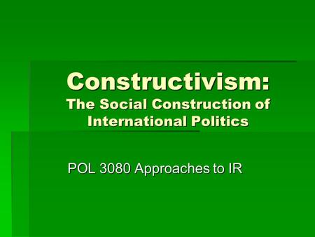 Constructivism: The Social Construction of International Politics POL 3080 Approaches to IR.
