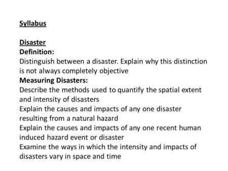 Syllabus Disaster Definition: Distinguish between a disaster. Explain why this distinction is not always completely objective Measuring Disasters: Describe.
