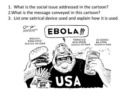 1. What is the social issue addressed in the cartoon? 2.What is the message conveyed in this cartoon? 3. List one satirical device used and explain how.