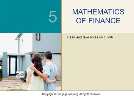 Copyright © Cengage Learning. All rights reserved. 5 MATHEMATICS OF FINANCE Read and take notes on p. 296.