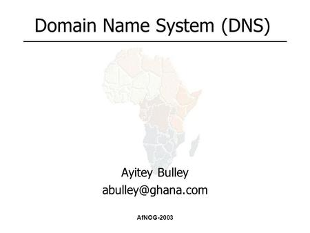 AfNOG-2003 Domain Name System (DNS) Ayitey Bulley