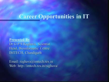 Career Opportunities in IT Presented By Dr G P S Raghava, Scientist Head, Bioinformatic Centre IMTECH, Chandigarh   Web: