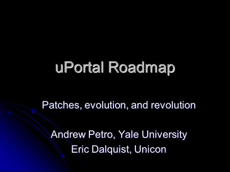UPortal Roadmap Patches, evolution, and revolution Andrew Petro, Yale University Eric Dalquist, Unicon.
