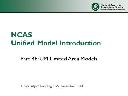 NCAS Unified Model Introduction Part 4b: UM Limited Area Models University of Reading, 3-5 December 2014.