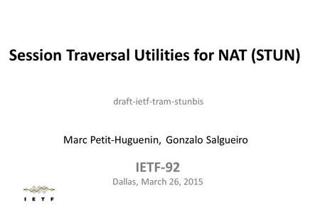 Session Traversal Utilities for NAT (STUN) IETF-92 Dallas, March 26, 2015 draft-ietf-tram-stunbis Marc Petit-Huguenin, Gonzalo Salgueiro.
