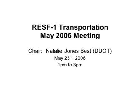 RESF-1 Transportation May 2006 Meeting Chair: Natalie Jones Best (DDOT) May 23 rd, 2006 1pm to 3pm.