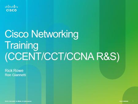 Cisco Confidential © 2013 Cisco and/or its affiliates. All rights reserved. 1 Cisco Networking Training (CCENT/CCT/CCNA R&S) Rick Rowe Ron Giannetti.