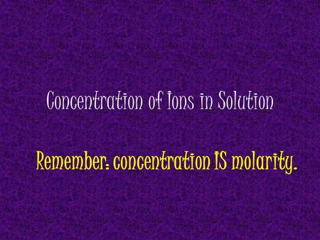 Concentration of Ions in Solution Remember: concentration IS molarity.