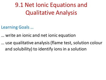 9.1 Net Ionic Equations and Qualitative Analysis Learning Goals … … write an ionic and net ionic equation … use qualitative analysis (flame test, solution.