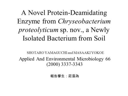 A Novel Protein-Deamidating Enzyme from Chryseobacterium proteolyticum sp. nov., a Newly Isolated Bacterium from Soil SHOTARO YAMAGUCHI and MASAAKI YOKOE.