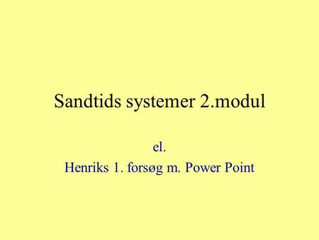 Sandtids systemer 2.modul el. Henriks 1. forsøg m. Power Point.