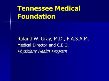 Tennessee Medical Foundation Roland W. Gray, M.D., F.A.S.A.M. Medical Director and C.E.O. Physicians Health Program.