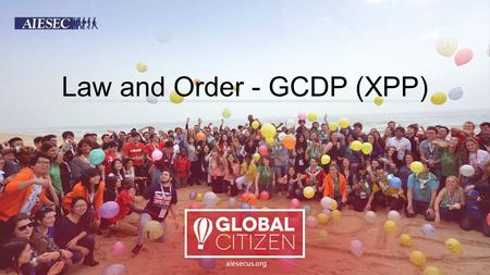 Law and Order - GCDP (XPP). OBJECTIVES Understanding the meaning of the AIESEC Exchange Programme Policies (XPP) Knowing the steps to resolve possible.
