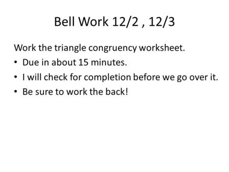 Bell Work 12/2, 12/3 Work the triangle congruency worksheet. Due in about 15 minutes. I will check for completion before we go over it. Be sure to work.