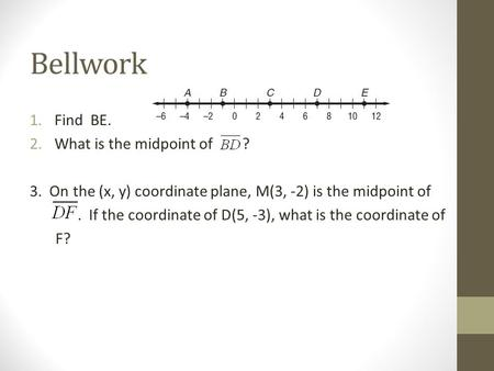 Bellwork 1.Find BE. 2.What is the midpoint of ? 3. On the (x, y) coordinate plane, M(3, -2) is the midpoint of. If the coordinate of D(5, -3), what is.