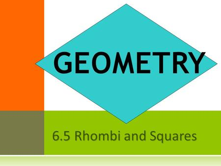 6.5 Rhombi and Squares GEOMETRY. A rhombus is a parallelogram with four congruent sides.