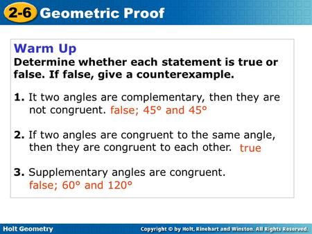 Holt Geometry 2-6 Geometric Proof Warm Up Determine whether each statement is true or false. If false, give a counterexample. 1. It two angles are complementary,