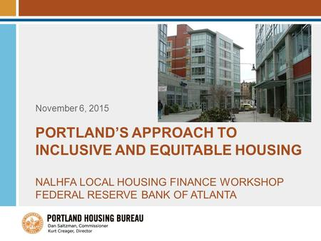 PORTLAND'S APPROACH TO INCLUSIVE AND EQUITABLE HOUSING NALHFA LOCAL HOUSING FINANCE WORKSHOP FEDERAL RESERVE BANK OF ATLANTA November 6, 2015.