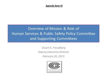 Overview of Mission & Role of Human Services & Public Safety Policy Committee and Supporting Committees Stuart A. Freudberg Deputy Executive Director February.