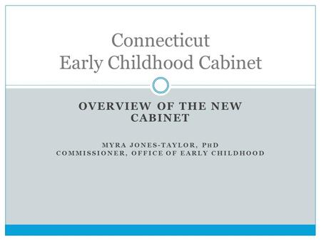 OVERVIEW OF THE NEW CABINET MYRA JONES-TAYLOR, P H D COMMISSIONER, OFFICE OF EARLY CHILDHOOD Connecticut Early Childhood Cabinet.