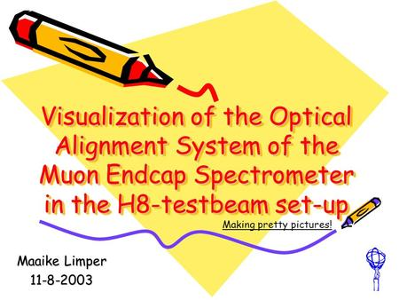 Visualization of the Optical Alignment System of the Muon Endcap Spectrometer in the H8-testbeam set-up Maaike Limper 11-8-2003 Making pretty pictures!