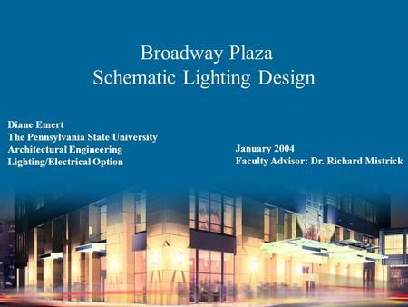 Broadway Plaza Schematic Lighting Design Diane Emert The Pennsylvania State University Architectural Engineering Lighting/Electrical Option January 2004.