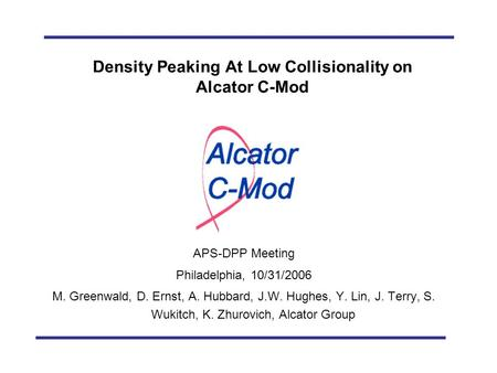 M. Greenwald, et al., APS-DPP 2006 Density Peaking At Low Collisionality on Alcator C-Mod APS-DPP Meeting Philadelphia, 10/31/2006 M. Greenwald, D. Ernst,