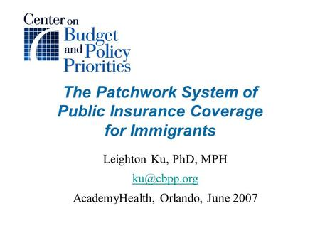 The Patchwork System of Public Insurance Coverage for Immigrants Leighton Ku, PhD, MPH AcademyHealth, Orlando, June 2007.