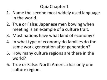 Quiz Chapter 1 1.Name the second most widely used language in the world. 2.True or False: Japanese men bowing when meeting is an example of a culture trait.
