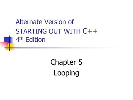 Alternate Version of STARTING OUT WITH C++ 4 th Edition Chapter 5 Looping.